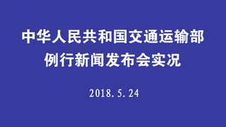 中华人民共和国交通运输部例行新闻发布会实况 2018.5.24