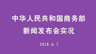 中华人民共和国商务部新闻发布会实况 2018.6.7
